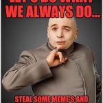 Dr Evil Meme | LET'S DO WHAT WE ALWAYS DO... STEAL SOME MEME'S AND HOLD THE WORLD HOSTAGE, OK? | image tagged in memes,dr evil | made w/ Imgflip meme maker