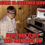 Internet Guide Meme | WELCOME TO CUSTOMER SERVICE JUST TURN IT OFF AND THEN BACK ON | image tagged in memes,internet guide | made w/ Imgflip meme maker