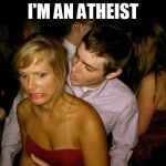 Club Face | I'M AN ATHEIST | image tagged in club face,atheism,atheist,how not to pick up a religious girl,religion,religious | made w/ Imgflip meme maker