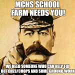 Your Country Needs YOU | MCHS SCHOOL FARM NEEDS YOU! WE NEED SOMEONE WHO CAN HELP FIX HUTCHES/COOPS AND SOME GROUND WORK | image tagged in your country needs you | made w/ Imgflip meme maker