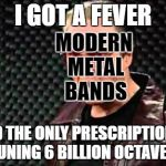 Christopher Walken Cowbell, Metal Mania Week (March 9-16) A PowerMetalhead & DoctorDoomsday180 event  | I GOT A FEVER AND THE ONLY PRESCRIPTION IS MORE TUNING 6 BILLION OCTAVES DOWN MODERN METAL BANDS | image tagged in christopher walken cowbell,memes,heavy metal,powermetalhead,metal mania week,doctordoomsday180 | made w/ Imgflip meme maker