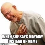 Right In The Childhood Meme | WHEN SHE SAYS MAYMAY INSTEAD OF MEME | image tagged in memes,right in the childhood | made w/ Imgflip meme maker