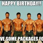 HappyBirthday | HAPPY BIRTHDAY!! WE HAVE SOME PACKAGES FOR YOU | image tagged in happybirthday | made w/ Imgflip meme maker