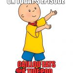 Caillou | ON TODAY'S EPISODE CAILLOU EATS A TIDE POD | image tagged in caillou | made w/ Imgflip meme maker