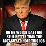 Serious Trump | ON MY WORST DAY I AM STILL BETTER THAN THE LAST GUY TO HOLD THIS JOB. | image tagged in serious trump | made w/ Imgflip meme maker