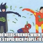 Pathetic Spidey Meme | WHO NEEDS FRIENDS WHEN YOU GOT STUPID RICH PEOPLE TO ROB | image tagged in memes,pathetic spidey | made w/ Imgflip meme maker