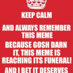 Keep calm and... | KEEP CALM AND ALWAYS REMEMBER THIS MEME BECAUSE GOSH DARN IT, THIS MEME IS REACHING ITS FUNERAL! AND I BET IT DESERVES A SECOND CHANCE I mea | image tagged in memes,keep calm and carry on red,dead meme,second,chance,funeral | made w/ Imgflip meme maker