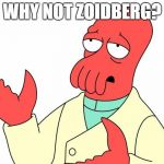 Futurama Zoidberg Meme | WHY NOT ZOIDBERG? | image tagged in memes,futurama zoidberg | made w/ Imgflip meme maker