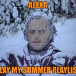 Jack Nicholson The Shining Snow Meme | ALEXA PLAY MY SUMMER PLAYLIST | image tagged in memes,jack nicholson the shining snow | made w/ Imgflip meme maker