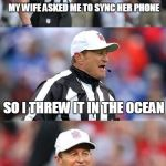 Bad Pun Ed Hochuli | MY WIFE ASKED ME TO SYNC HER PHONE SO I THREW IT IN THE OCEAN | image tagged in bad pun ed hochuli | made w/ Imgflip meme maker