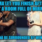 Interupting Kanye Meme | I'MA LET YOU FINISH AFTER I GET A ROOM FULL OF MIRRORS I WANNA BE SURROUNDED BY WINNERS!! | image tagged in memes,interupting kanye | made w/ Imgflip meme maker