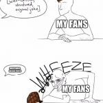 WHEEZE | MY FANS [MENTIONING RECCES PUFFS] MY FANS | image tagged in wheeze,scumbag,memes,recces puffs | made w/ Imgflip meme maker