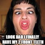 stupid people be like | LOOK DAD I FINALLY HAVE MY 2 FRONT TEETH | image tagged in stupid people be like | made w/ Imgflip meme maker