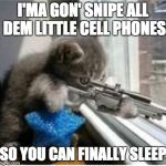 I'ma Gon' Snipe All Dem Little Cell Phones | I'MA GON' SNIPE ALL DEM LITTLE CELL PHONES SO YOU CAN FINALLY SLEEP | image tagged in cats with guns,sniper,catsniper,sleep | made w/ Imgflip meme maker