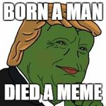 Pepe Trump | BORN A MAN DIED A MEME | image tagged in pepe trump | made w/ Imgflip meme maker