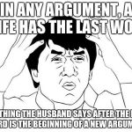 Jackie Chan WTF Meme | IN ANY ARGUMENT, A WIFE HAS THE LAST WORD ANYTHING THE HUSBAND SAYS AFTER THE LAST WORD IS THE BEGINNING OF A NEW ARGUMENT | image tagged in memes,jackie chan wtf | made w/ Imgflip meme maker