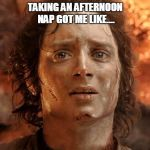 Its Finally Over Meme | TAKING AN AFTERNOON NAP GOT ME LIKE.... | image tagged in memes,its finally over | made w/ Imgflip meme maker