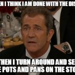 Confused Mel Gibson Meme | WHEN I THINK I AM DONE WITH THE DISHES THEN I TURN AROUND AND SEE THE POTS AND PANS ON THE STOVE. | image tagged in memes,confused mel gibson | made w/ Imgflip meme maker