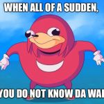 Do you know da wae? | WHEN ALL OF A SUDDEN, YOU DO NOT KNOW DA WAE | image tagged in do you know da wae | made w/ Imgflip meme maker