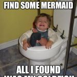 Baby got stuck in the toilet | I THOUGHT I'D FIND SOME MERMAID ALL I FOUND WAS MY GOLDFISH | image tagged in stuck in the toilet,meme | made w/ Imgflip meme maker