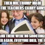 Storytelling Grandpa Meme | THEN MR. TRUMP MADE THE TEACHERS CARRY GUNS AND THERE WERE NO SHOOTINGS EVER AGAIN. EVERYONE DIED. THE END. | image tagged in memes,storytelling grandpa | made w/ Imgflip meme maker