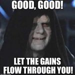 Sidious Error Meme | GOOD, GOOD! LET THE GAINS FLOW THROUGH YOU! | image tagged in memes,sidious error | made w/ Imgflip meme maker