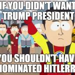 Captain Hindsight Meme | IF YOU DIDN'T WANT TRUMP PRESIDENT YOU SHOULDN'T HAVE NOMINATED HITLERRY | image tagged in memes,captain hindsight | made w/ Imgflip meme maker