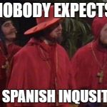 Nobody Expects the Spanish Inquisition Monty Python | NOBODY EXPECTS THE SPANISH INQUSITION | image tagged in nobody expects the spanish inquisition monty python | made w/ Imgflip meme maker