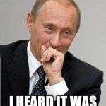 Putin chuckles sovietly | DONALD I HEARD IT WAS STORMY THERE.. | image tagged in putin chuckles sovietly | made w/ Imgflip meme maker