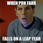 Shocked Spock  | WHEN PON FARR FALLS ON A LEAP YEAR | image tagged in shocked spock | made w/ Imgflip meme maker