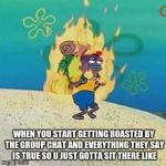 When your getting roasted by the group chat | WHEN YOU START GETTING ROASTED BY THE GROUP CHAT AND EVERYTHING THEY SAY IS TRUE SO U JUST GOTTA SIT THERE LIKE | image tagged in spongebob on fire,memes,roasted,group chats,relatable,depression | made w/ Imgflip meme maker