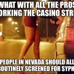 Las Vegas pros | WHAT WITH ALL THE PROS WORKING THE CASINO STRIPS PEOPLE IN NEVADA SHOULD ALL BE ROUTINELY SCREENED FOR SYPHILIS | image tagged in prostitute,las vegas,gambling,gaming,memes | made w/ Imgflip meme maker