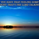Inspirational Quote | WHEN YOU HAVE THAT FEELING SOMETHING IS NOT RIGHT. THAT'S THE LORD TALKING TO YOU | image tagged in inspirational quote | made w/ Imgflip meme maker
