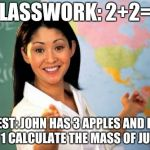 Unhelpful High School Teacher Meme | CLASSWORK: 2+2=4 TEST: JOHN HAS 3 APPLES AND HE EATS 1 CALCULATE THE MASS OF JUPITER | image tagged in memes,unhelpful high school teacher | made w/ Imgflip meme maker