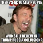 Chuck Norris Laughing Meme | THERE'S ACTUALLY PEOPLE WHO STILL BELIEVE IN TRUMP RUSSIA COLLUSION? | image tagged in memes,chuck norris laughing,chuck norris | made w/ Imgflip meme maker