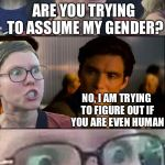 Inception Liberal | ARE YOU TRYING TO ASSUME MY GENDER? NO, I AM TRYING TO FIGURE OUT IF YOU ARE EVEN HUMAN | image tagged in inception liberal,gender identity,libtards,gender confusion,liberals,democrats | made w/ Imgflip meme maker