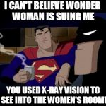Batman And Superman Meme | I CAN'T BELIEVE WONDER WOMAN IS SUING ME YOU USED X-RAY VISION TO SEE INTO THE WOMEN'S ROOM! | image tagged in memes,batman and superman | made w/ Imgflip meme maker