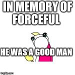 Sad X All The Y Meme | IN MEMORY OF FORCEFUL HE WAS A GOOD MAN | image tagged in memes,sad x all the y | made w/ Imgflip meme maker