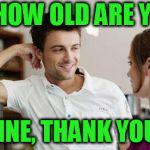 Flirt | SO, HOW OLD ARE YOU? FINE, THANK YOU. | image tagged in flirt | made w/ Imgflip meme maker