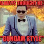 "PSY Week, 10th March to 18th March, the first ever Meme_Kitteh event! | I'VE ALWAYS THOUGHT HE SAID ""GUNDAM STYLE"" 