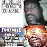 Sleeping Shaq Meme | GUNSHOTS SCREAMING EXPLOSION SOMEBODY IS PLAYING ON YOUR FORTNITE ACCOUNT | image tagged in memes,sleeping shaq | made w/ Imgflip meme maker