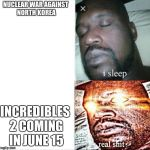 Sleeping Shaq Meme | NUCLEAR WAR AGAINST NORTH KOREA INCREDIBLES 2 COMING IN JUNE 15 | image tagged in memes,sleeping shaq | made w/ Imgflip meme maker