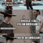 Call 911! | HEY CARL ARE YOU FEELING OKAY? YOU DON'T LOOK SO HOT IT'S THE FLU - I FEEL LIKE I'M GOING TO DIE SHOULD I CALL YOU AN AMBULANCE? NOOOOOOOOOO | image tagged in memes,rick and carl 3 | made w/ Imgflip meme maker