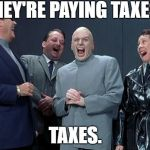 Laughing Villains Meme | THEY'RE PAYING TAXES. TAXES. | image tagged in memes,laughing villains | made w/ Imgflip meme maker