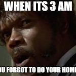Samuel Jackson Glance Meme | WHEN ITS 3 AM AND YOU FORGOT TO DO YOUR HOMEWORK | image tagged in memes,samuel jackson glance | made w/ Imgflip meme maker