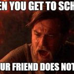 You Were The Chosen One (Star Wars) Meme | WHEN YOU GET TO SCHOOL AND YOUR FRIEND DOES NOT SAY HI | image tagged in memes,you were the chosen one star wars | made w/ Imgflip meme maker