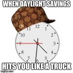 Scumbag Daylight Savings Time Meme | WHEN DAYLIGHT SAVINGS HITS YOU LIKE A TRUCK | image tagged in memes,scumbag daylight savings time | made w/ Imgflip meme maker