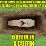 coffin | STEPHEN HAWKINGS TALKED ABOUT BLACK HOLES ,IRONIC HOW HES ENDED UP IN ONE BOFFIN IN A COFFIN | image tagged in coffin | made w/ Imgflip meme maker