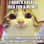 smiley cat | I HAVE A GREAT IDEA FOR A MEME! *POSTS IT AND SEES 30 OTHER ONES THAT ARE EXACTLY THE SAME | image tagged in smiley cat | made w/ Imgflip meme maker