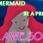 Be A Mermaid Be A Princess Be Awesome (for my niece Rachel) | BE A MERMAID BE A PRINCESS BE AWESOME | image tagged in be a mermaid be a princess be awesome for my niece rachel | made w/ Imgflip meme maker